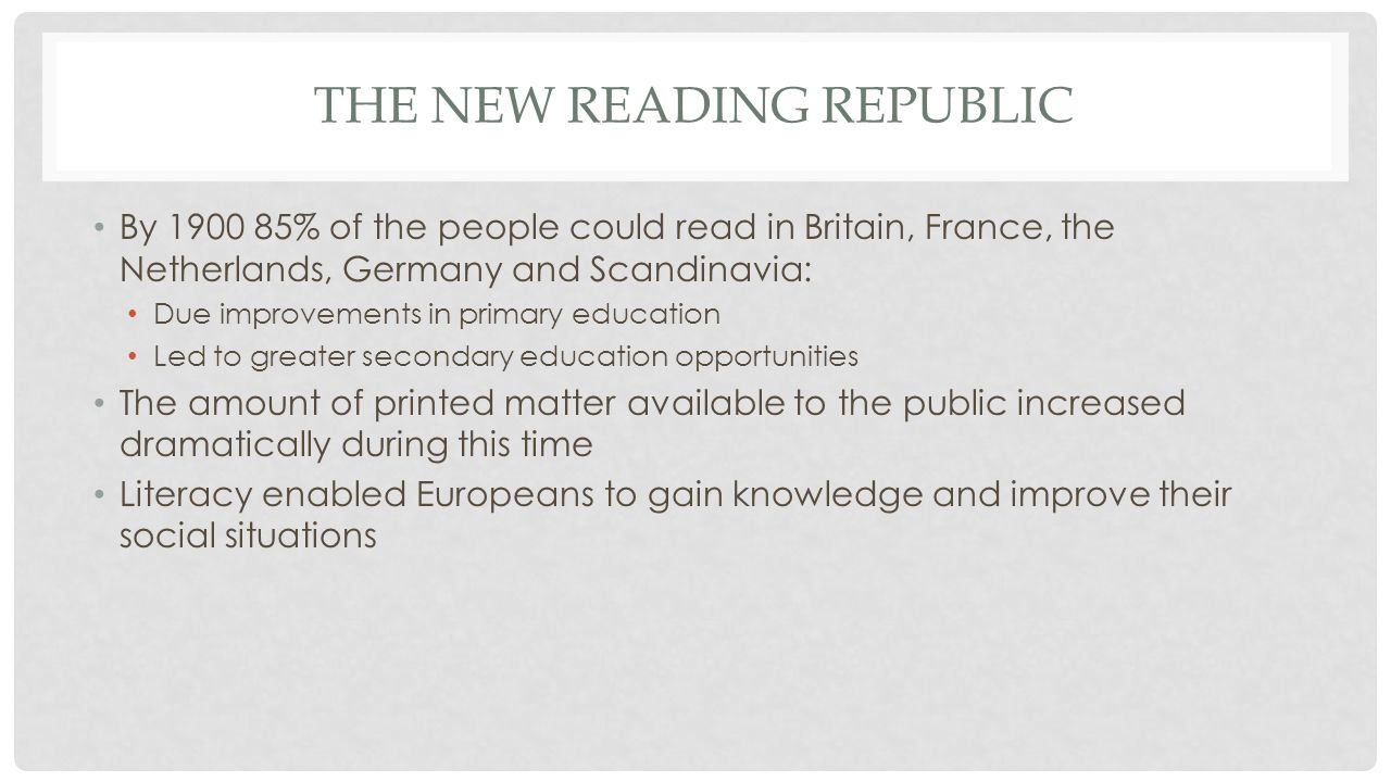 THE NEW READING REPUBLIC By 1900 85% of the people could read in Britain, France, the Netherlands, Germany and Scandinavia: Due improvements in primary education Led to greater secondary education opportunities The amount of printed matter available to the public increased dramatically during this time Literacy enabled Europeans to gain knowledge and improve their social situations