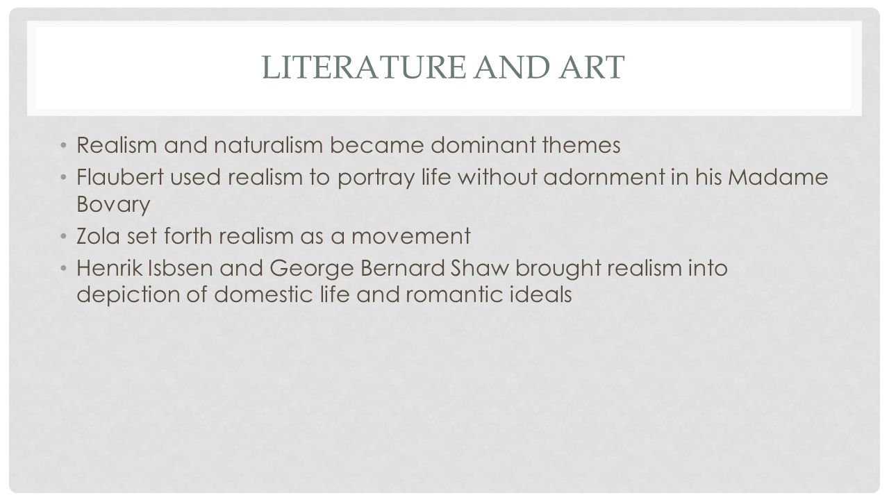 LITERATURE AND ART Realism and naturalism became dominant themes Flaubert used realism to portray life without adornment in his Madame Bovary Zola set forth realism as a movement Henrik Isbsen and George Bernard Shaw brought realism into depiction of domestic life and romantic ideals