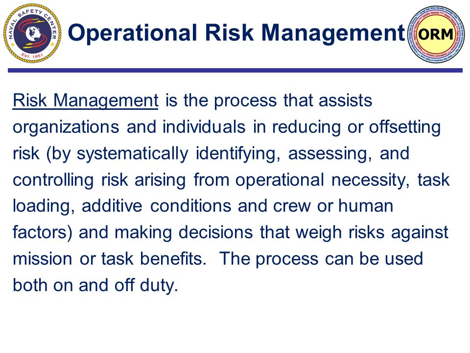 Risk Management is the process that assists organizations and individuals in reducing or offsetting risk (by systematically identifying, assessing, and controlling risk arising from operational necessity, task loading, additive conditions and crew or human factors) and making decisions that weigh risks against mission or task benefits.