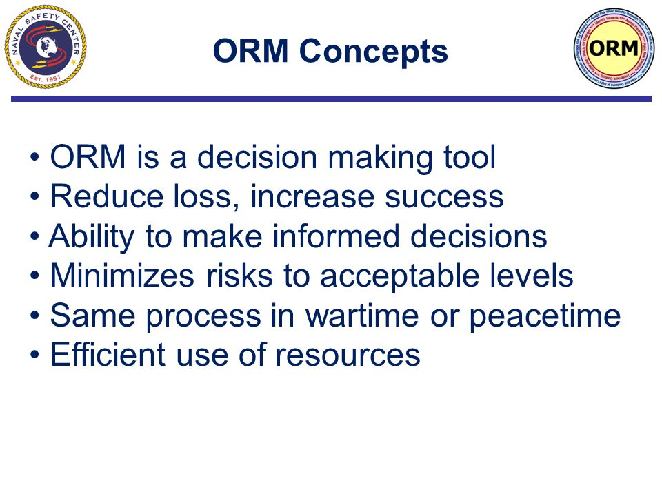 ORM Concepts ORM is a decision making tool Reduce loss, increase success Ability to make informed decisions Minimizes risks to acceptable levels Same process in wartime or peacetime Efficient use of resources