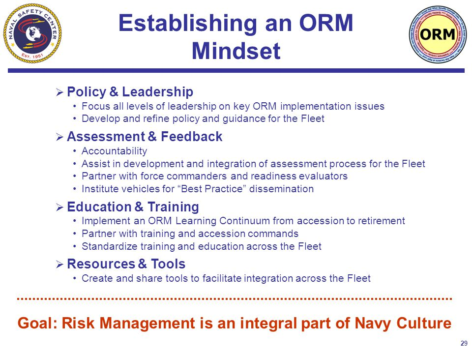 29  Policy & Leadership Focus all levels of leadership on key ORM implementation issues Develop and refine policy and guidance for the Fleet  Assessment & Feedback Accountability Assist in development and integration of assessment process for the Fleet Partner with force commanders and readiness evaluators Institute vehicles for Best Practice dissemination  Education & Training Implement an ORM Learning Continuum from accession to retirement Partner with training and accession commands Standardize training and education across the Fleet  Resources & Tools Create and share tools to facilitate integration across the Fleet Establishing an ORM Mindset Goal: Risk Management is an integral part of Navy Culture