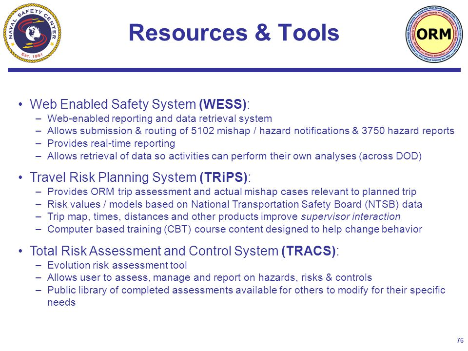 76 Web Enabled Safety System (WESS): –Web-enabled reporting and data retrieval system –Allows submission & routing of 5102 mishap / hazard notifications & 3750 hazard reports –Provides real-time reporting –Allows retrieval of data so activities can perform their own analyses (across DOD) Travel Risk Planning System (TRiPS): –Provides ORM trip assessment and actual mishap cases relevant to planned trip –Risk values / models based on National Transportation Safety Board (NTSB) data –Trip map, times, distances and other products improve supervisor interaction –Computer based training (CBT) course content designed to help change behavior Total Risk Assessment and Control System (TRACS): –Evolution risk assessment tool –Allows user to assess, manage and report on hazards, risks & controls –Public library of completed assessments available for others to modify for their specific needs Resources & Tools