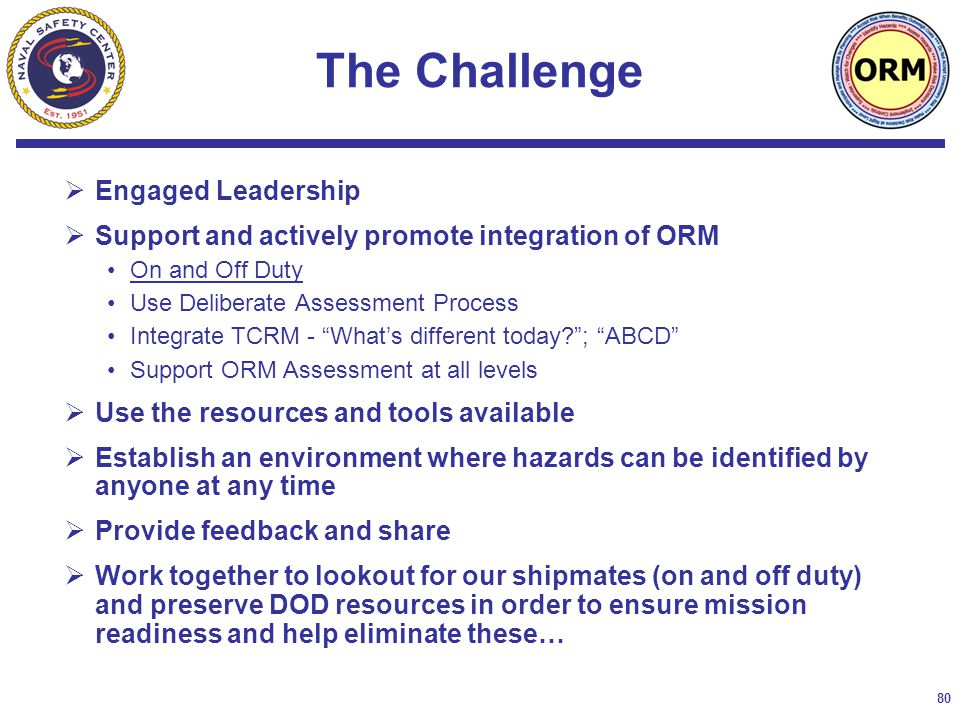 80 The Challenge  Engaged Leadership  Support and actively promote integration of ORM On and Off Duty Use Deliberate Assessment Process Integrate TCRM - What's different today? ; ABCD Support ORM Assessment at all levels  Use the resources and tools available  Establish an environment where hazards can be identified by anyone at any time  Provide feedback and share  Work together to lookout for our shipmates (on and off duty) and preserve DOD resources in order to ensure mission readiness and help eliminate these…