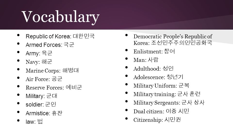 Vocabulary Republic of Korea: 대한민국 Armed Forces: 국군 Army: 육군 Navy: 해군 Marine Corps: 해병대 Air Force: 공군 Reserve Forces: 예비군 Military: 군대 soldier: 군인 Arm