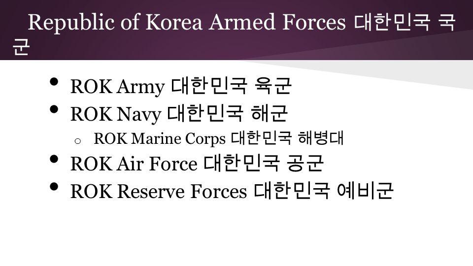 ROK Army 대한민국 육군 ROK Navy 대한민국 해군 o ROK Marine Corps 대한민국 해병대 ROK Air Force 대한민국 공군 ROK Reserve Forces 대한민국 예비군 Republic of Korea Armed Forces 대한민국 국 군