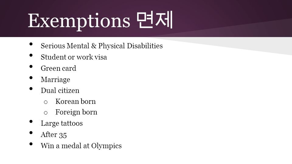 Serious Mental & Physical Disabilities Student or work visa Green card Marriage Dual citizen o Korean born o Foreign born Large tattoos After 35 Win a medal at Olympics Exemptions 면제