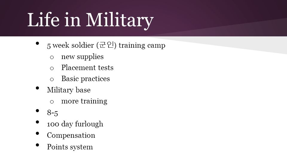 Life in Military 5 week soldier ( 군인 ) training camp o new supplies o Placement tests o Basic practices Military base o more training 8-5 100 day furlough Compensation Points system