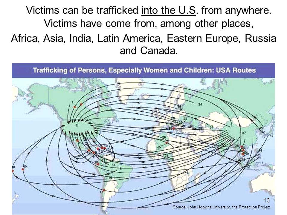 Victims can be trafficked into the U.S. from anywhere. Victims have come from, among other places, Africa, Asia, India, Latin America, Eastern Europe,