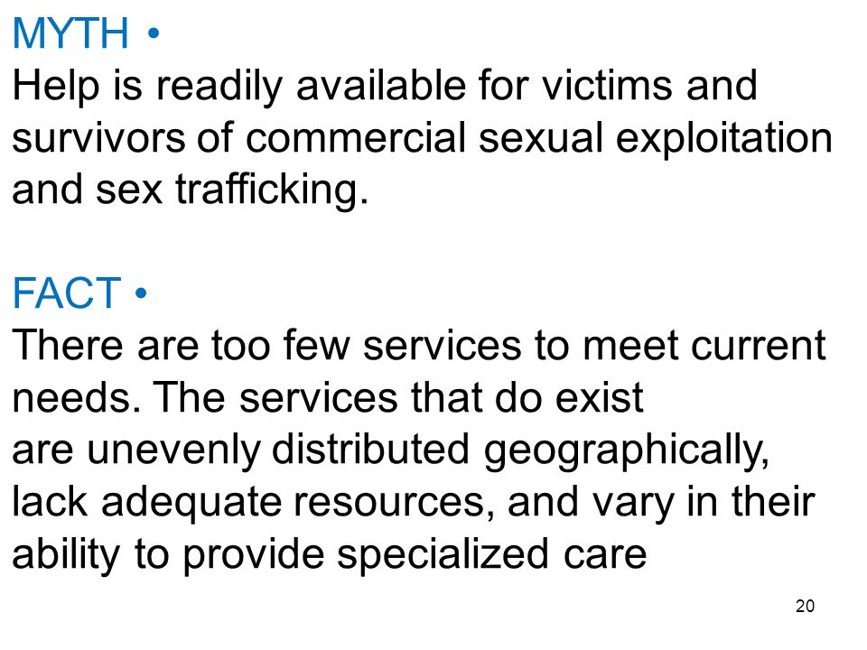 20 MYTH Help is readily available for victims and survivors of commercial sexual exploitation and sex trafficking. FACT There are too few services to
