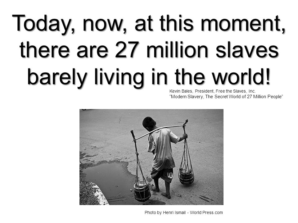 "Today, now, at this moment, there are 27 million slaves barely living in the world! Kevin Bales, President, Free the Slaves, Inc. ""Modern Slavery, The"