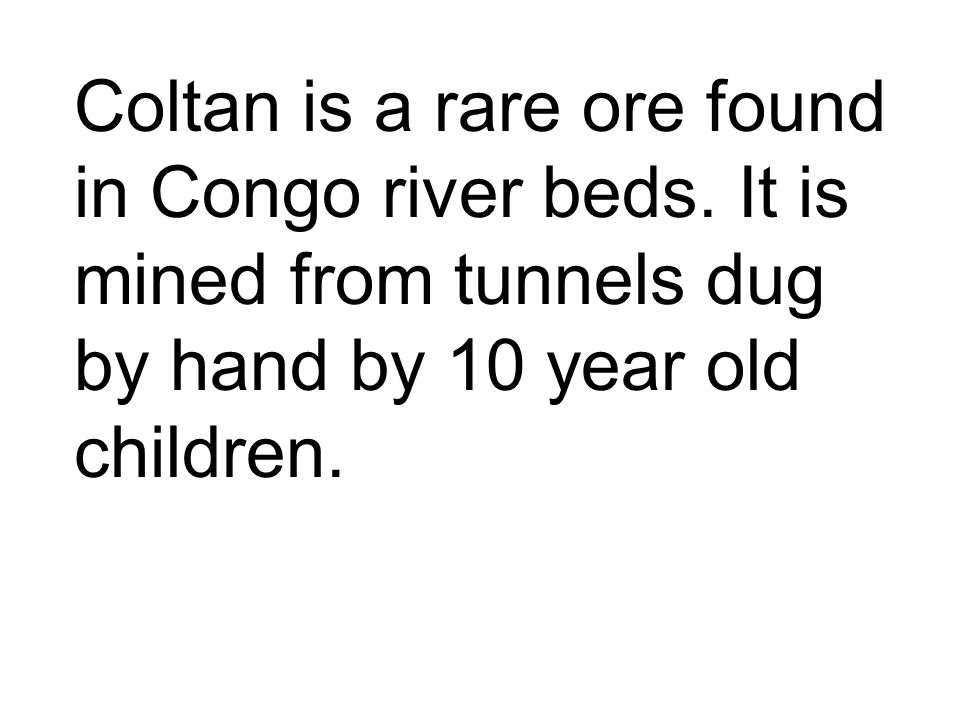 Coltan is a rare ore found in Congo river beds. It is mined from tunnels dug by hand by 10 year old children.