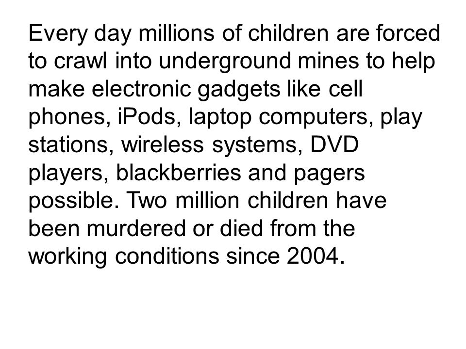 Every day millions of children are forced to crawl into underground mines to help make electronic gadgets like cell phones, iPods, laptop computers, p