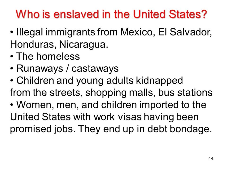 44 Who is enslaved in the United States? Illegal immigrants from Mexico, El Salvador, Honduras, Nicaragua. The homeless Runaways / castaways Children