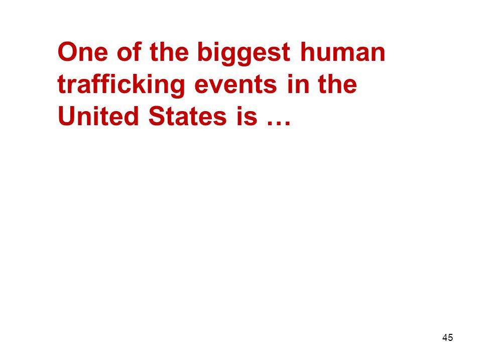 45 One of the biggest human trafficking events in the United States is …