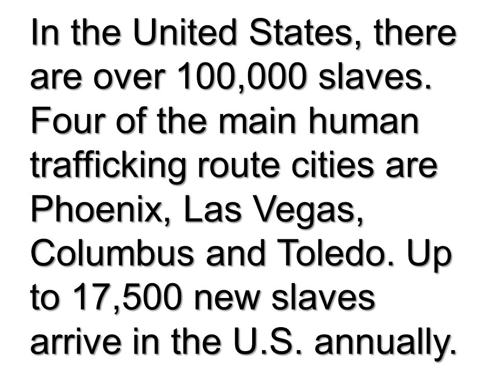 In the United States, there are over 100,000 slaves. Four of the main human trafficking route cities are Phoenix, Las Vegas, Columbus and Toledo. Up t