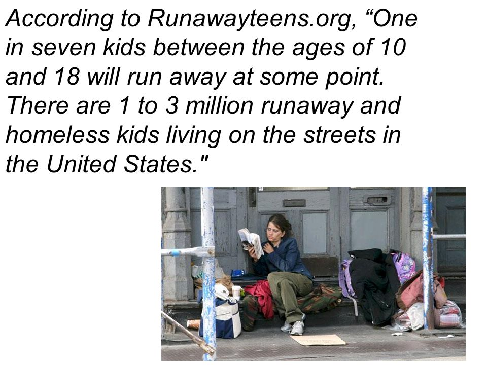 "59 According to Runawayteens.org, ""One in seven kids between the ages of 10 and 18 will run away at some point. There are 1 to 3 million runaway and h"