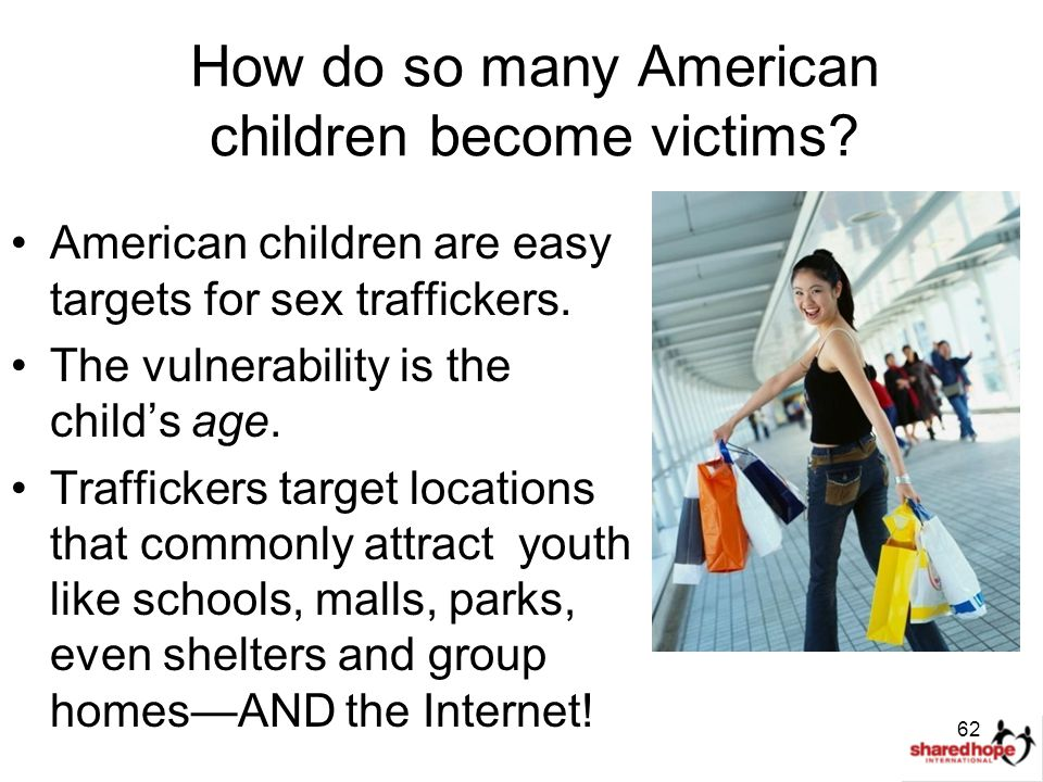 How do so many American children become victims? American children are easy targets for sex traffickers. The vulnerability is the child's age. Traffic