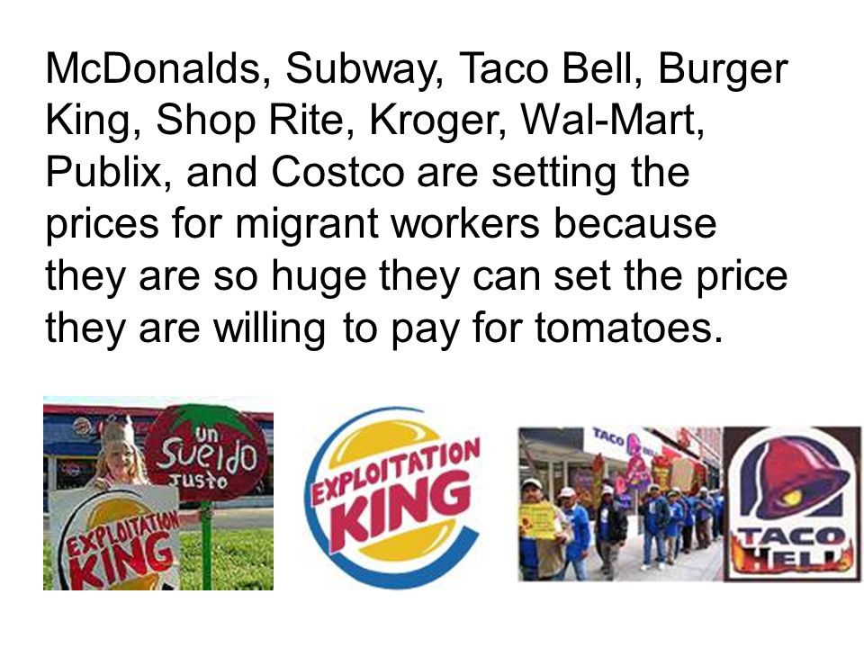 McDonalds, Subway, Taco Bell, Burger King, Shop Rite, Kroger, Wal-Mart, Publix, and Costco are setting the prices for migrant workers because they are