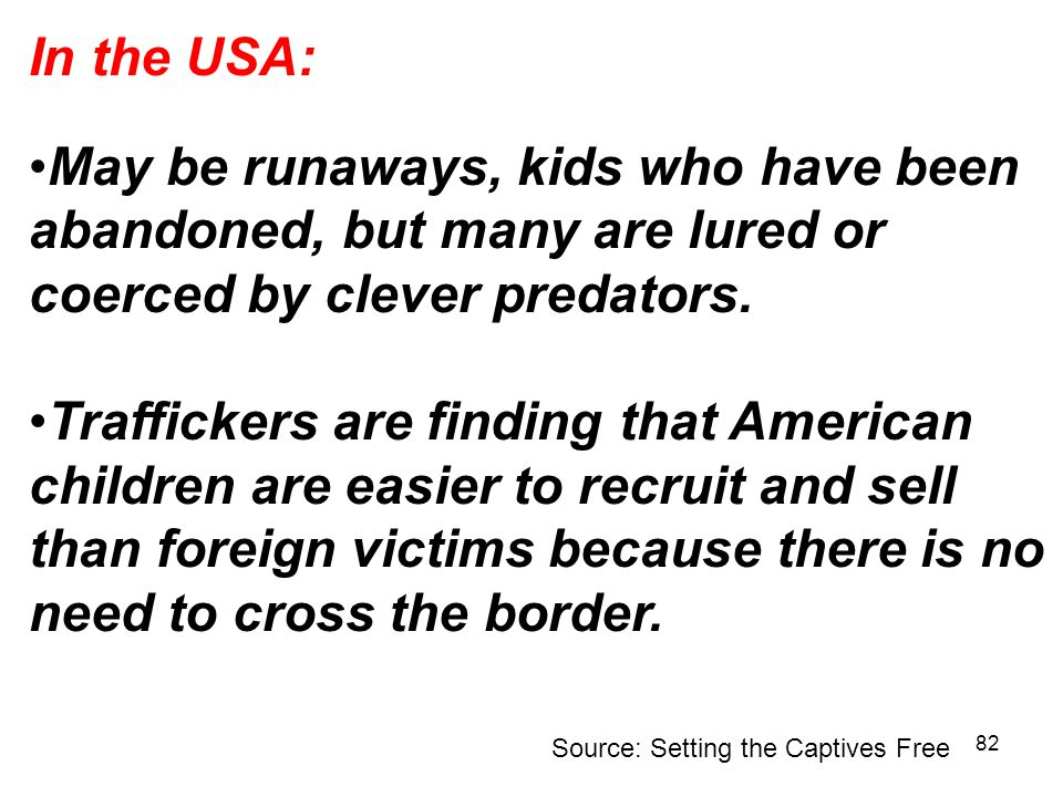 82 May be runaways, kids who have been abandoned, but many are lured or coerced by clever predators. Traffickers are finding that American children ar