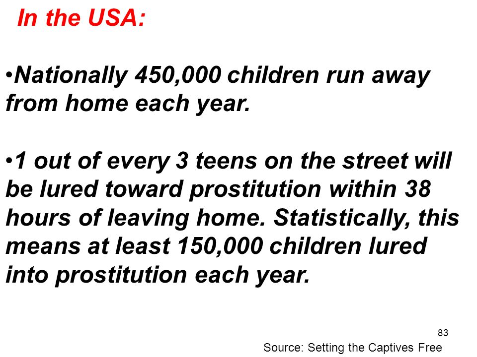 83 Nationally 450,000 children run away from home each year. 1 out of every 3 teens on the street will be lured toward prostitution within 38 hours of