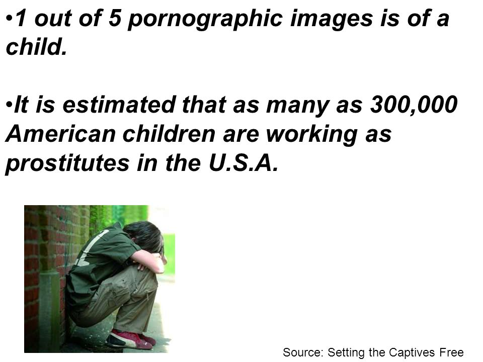 1 out of 5 pornographic images is of a child. It is estimated that as many as 300,000 American children are working as prostitutes in the U.S.A. Sourc