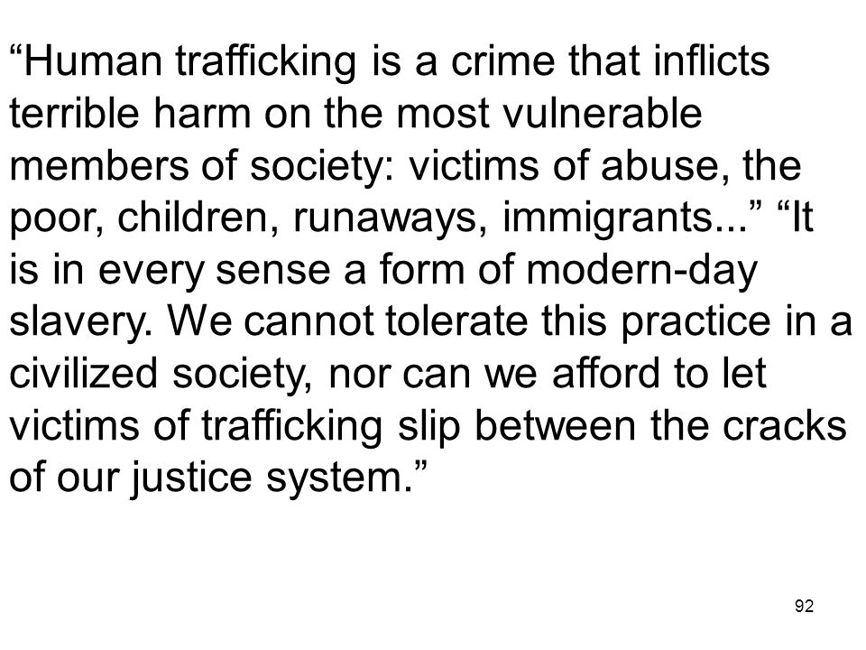 "92 ""Human trafficking is a crime that inflicts terrible harm on the most vulnerable members of society: victims of abuse, the poor, children, runaways"