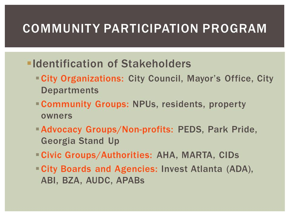  Identification of Stakeholders  City Organizations: City Council, Mayor's Office, City Departments  Community Groups: NPUs, residents, property ow