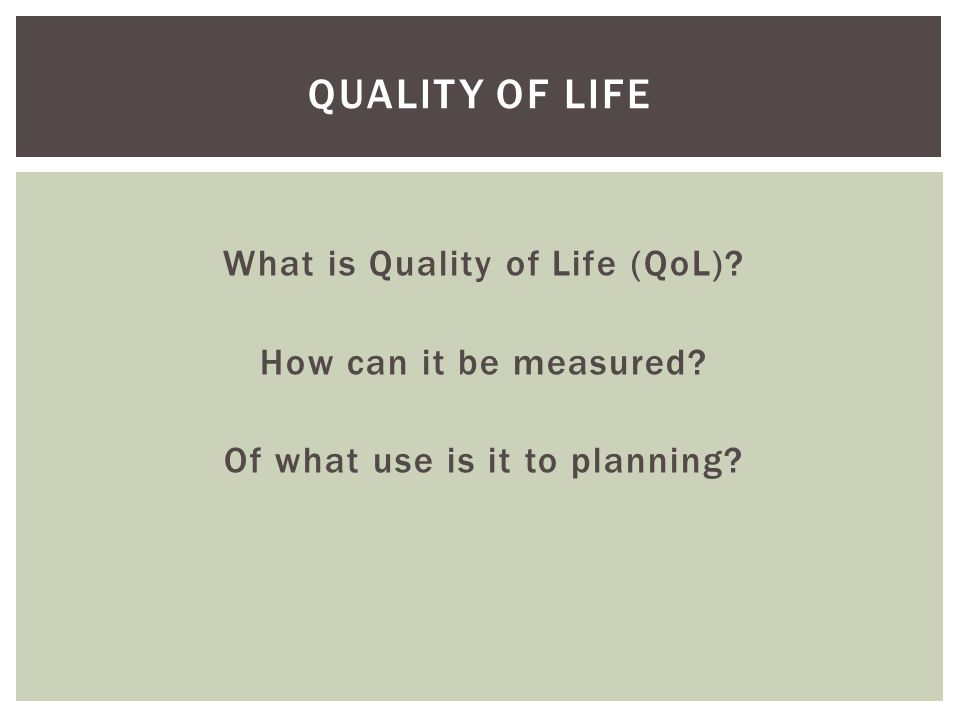 What is Quality of Life (QoL)? How can it be measured? Of what use is it to planning? QUALITY OF LIFE