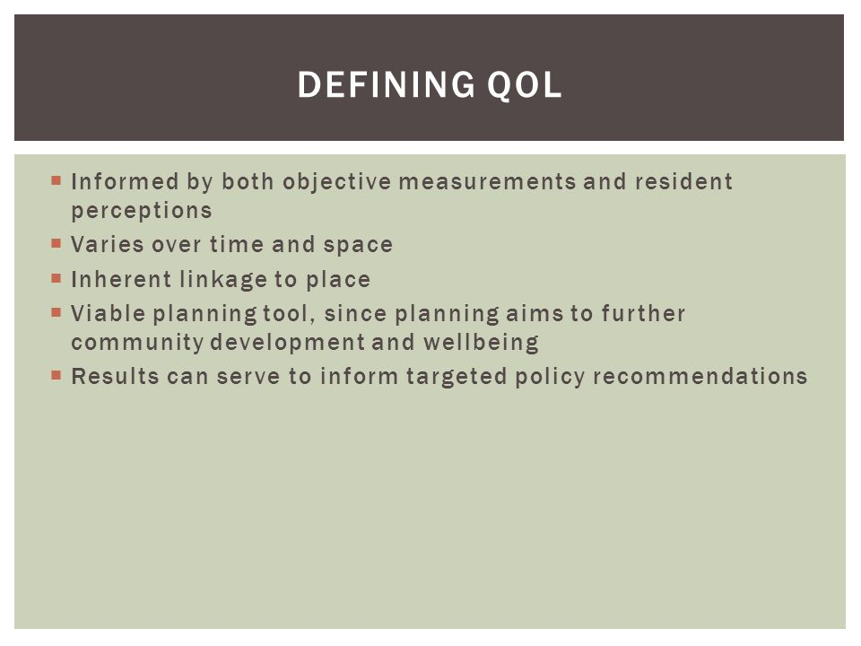 DEFINING QOL  Informed by both objective measurements and resident perceptions  Varies over time and space  Inherent linkage to place  Viable plan