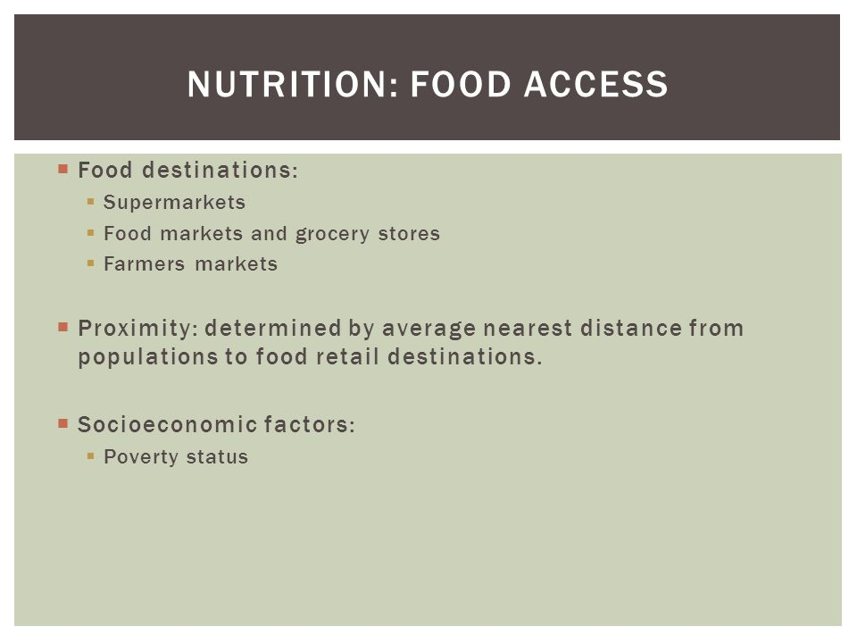 NUTRITION: FOOD ACCESS  Food destinations:  Supermarkets  Food markets and grocery stores  Farmers markets  Proximity: determined by average near