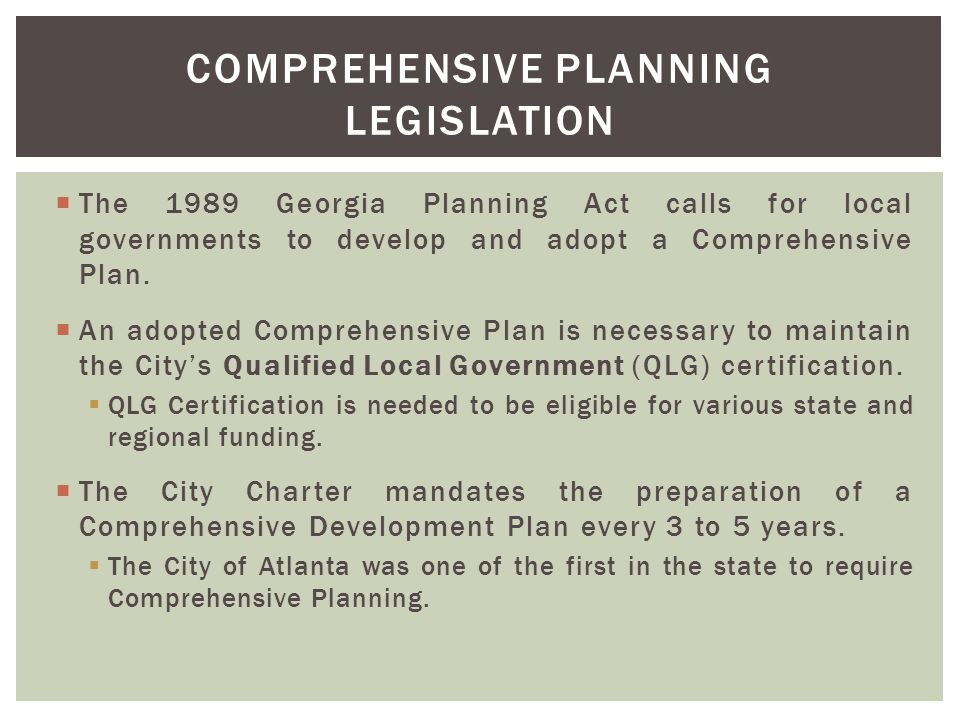  The 1989 Georgia Planning Act calls for local governments to develop and adopt a Comprehensive Plan.  An adopted Comprehensive Plan is necessary to