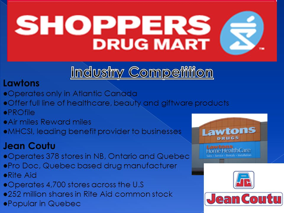 Lawtons ●Operates only in Atlantic Canada ●Offer full line of healthcare, beauty and giftware products ●PROfile ●Air miles Reward miles ●MHCSI, leading benefit provider to businesses Jean Coutu ●Operates 378 stores in NB, Ontario and Quebec ●Pro Doc, Quebec based drug manufacturer ●Rite Aid ●Operates 4,700 stores across the U.S ●252 million shares in Rite Aid common stock ●Popular in Quebec