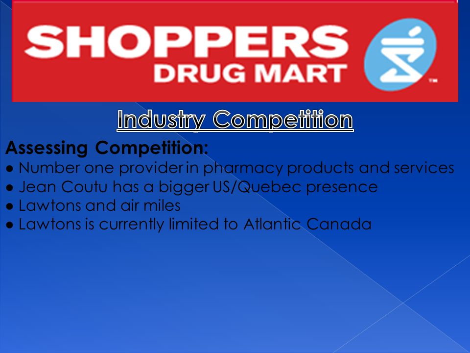 Assessing Competition: ● Number one provider in pharmacy products and services ● Jean Coutu has a bigger US/Quebec presence ● Lawtons and air miles ● Lawtons is currently limited to Atlantic Canada
