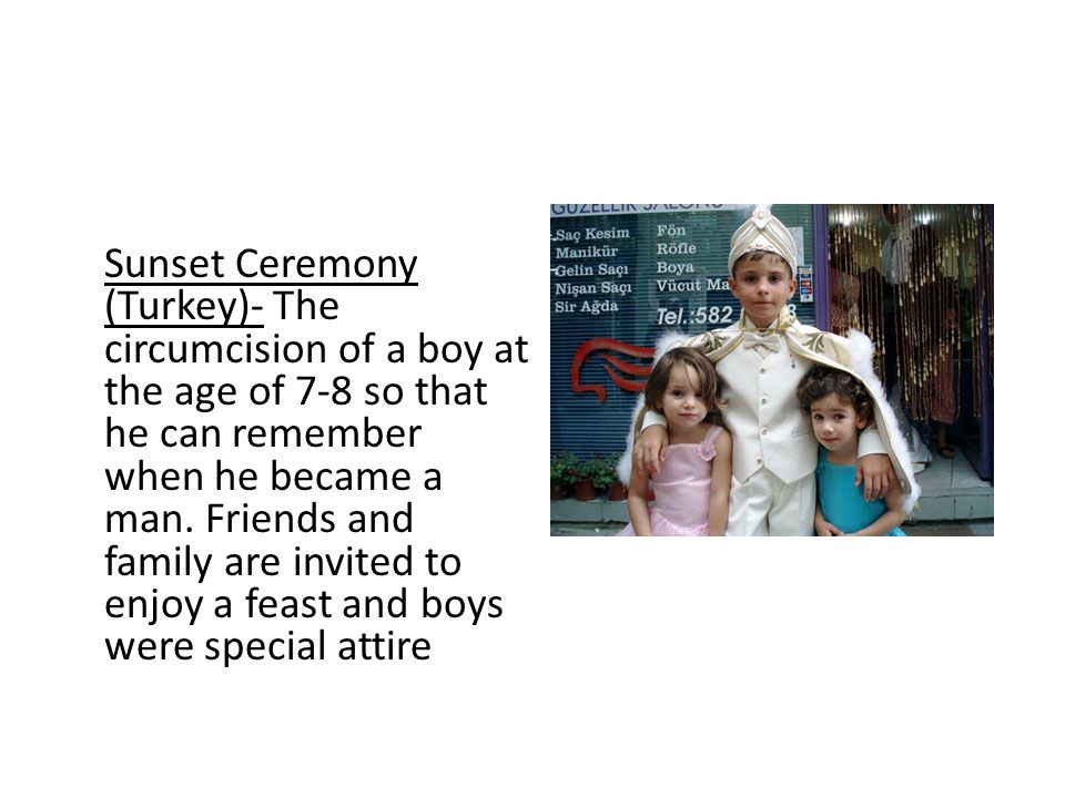 Sunset Ceremony (Turkey)- The circumcision of a boy at the age of 7-8 so that he can remember when he became a man. Friends and family are invited to