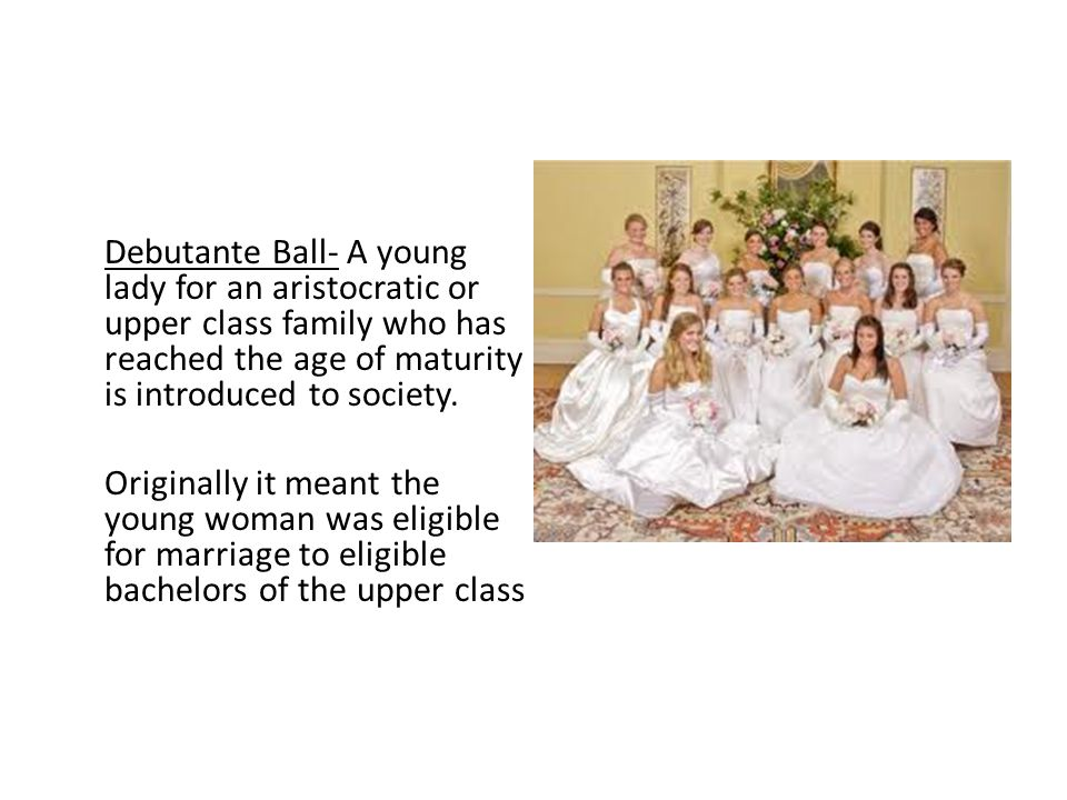Debutante Ball- A young lady for an aristocratic or upper class family who has reached the age of maturity is introduced to society.