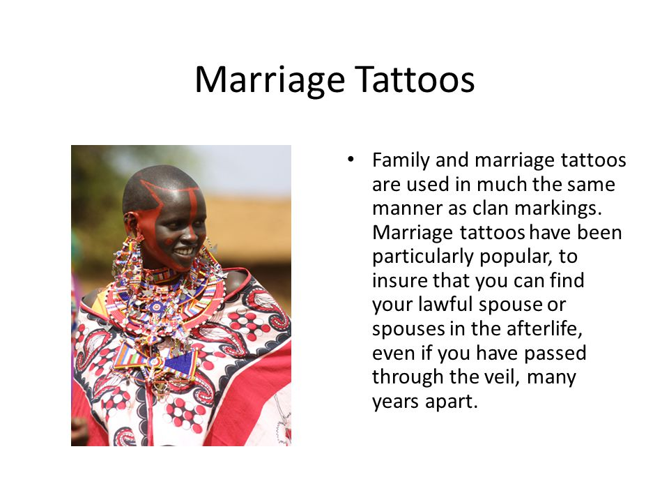 Marriage Tattoos Family and marriage tattoos are used in much the same manner as clan markings. Marriage tattoos have been particularly popular, to in