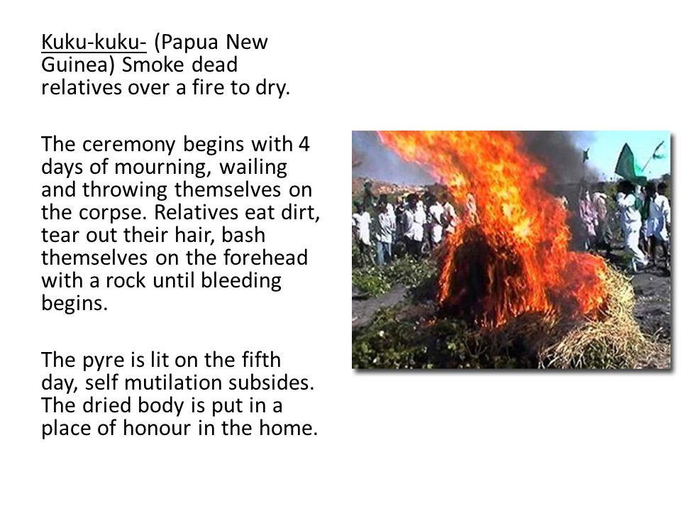 Kuku-kuku- (Papua New Guinea) Smoke dead relatives over a fire to dry.