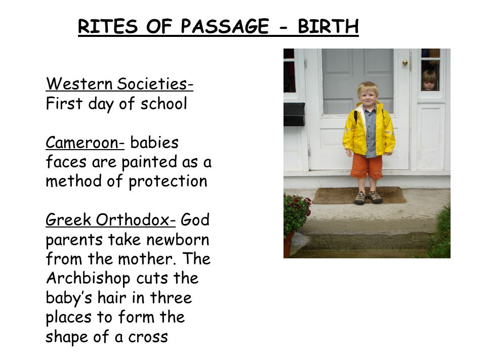 RITES OF PASSAGE - BIRTH Western Societies- First day of school Cameroon- babies faces are painted as a method of protection Greek Orthodox- God parents take newborn from the mother.