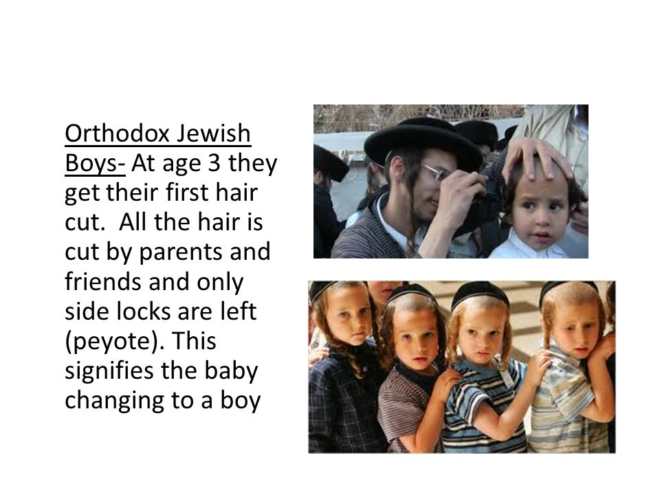 Orthodox Jewish Boys- At age 3 they get their first hair cut. All the hair is cut by parents and friends and only side locks are left (peyote). This s