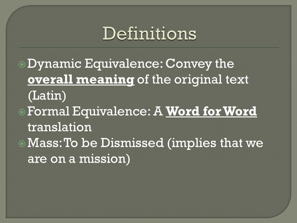  Dynamic Equivalence: Convey the overall meaning of the original text (Latin)  Formal Equivalence: A Word for Word translation  Mass: To be Dismiss