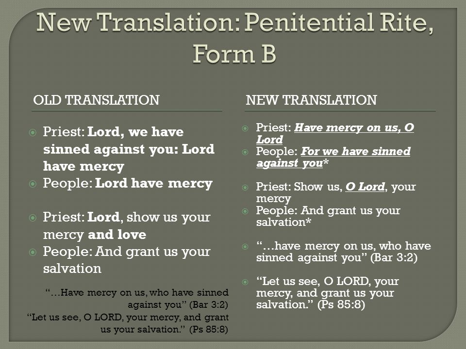 OLD TRANSLATIONNEW TRANSLATION  Priest: Lord, we have sinned against you: Lord have mercy  People: Lord have mercy  Priest: Lord, show us your merc