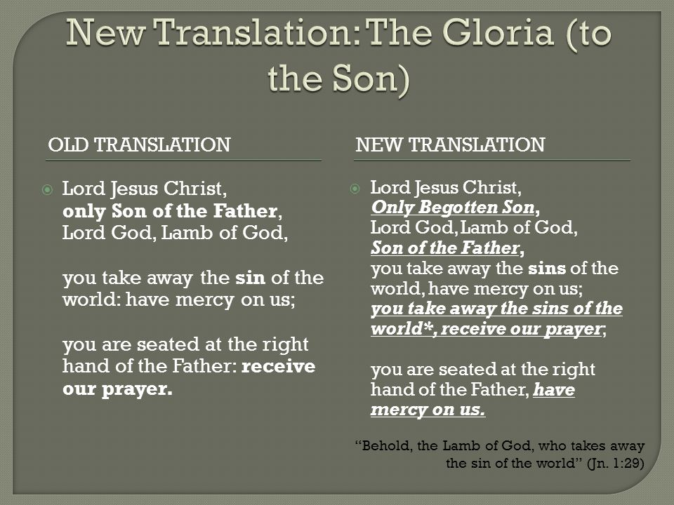 OLD TRANSLATIONNEW TRANSLATION  Lord Jesus Christ, only Son of the Father, Lord God, Lamb of God, you take away the sin of the world: have mercy on u