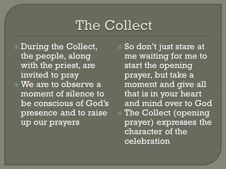  During the Collect, the people, along with the priest, are invited to pray  We are to observe a moment of silence to be conscious of God's presence