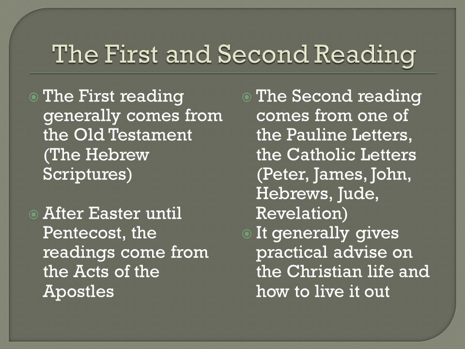  The First reading generally comes from the Old Testament (The Hebrew Scriptures)  After Easter until Pentecost, the readings come from the Acts of