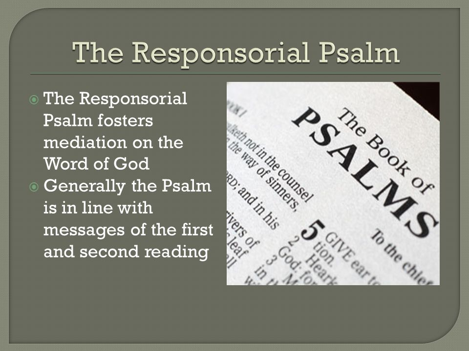  The Responsorial Psalm fosters mediation on the Word of God  Generally the Psalm is in line with messages of the first and second reading