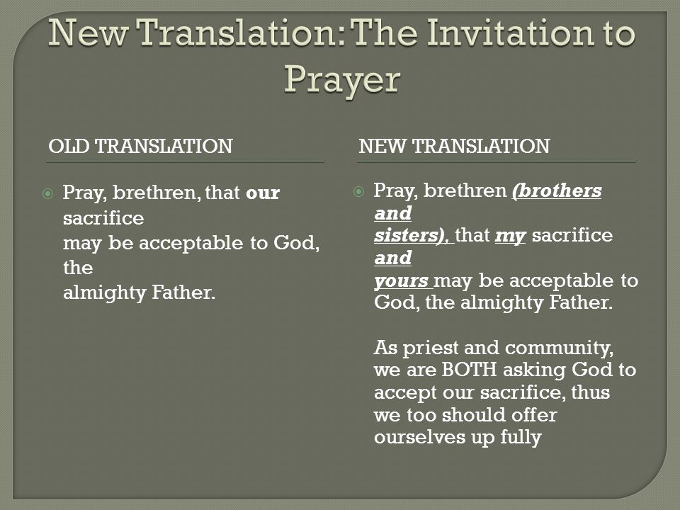 OLD TRANSLATIONNEW TRANSLATION  Pray, brethren, that our sacrifice may be acceptable to God, the almighty Father.  Pray, brethren (brothers and sist