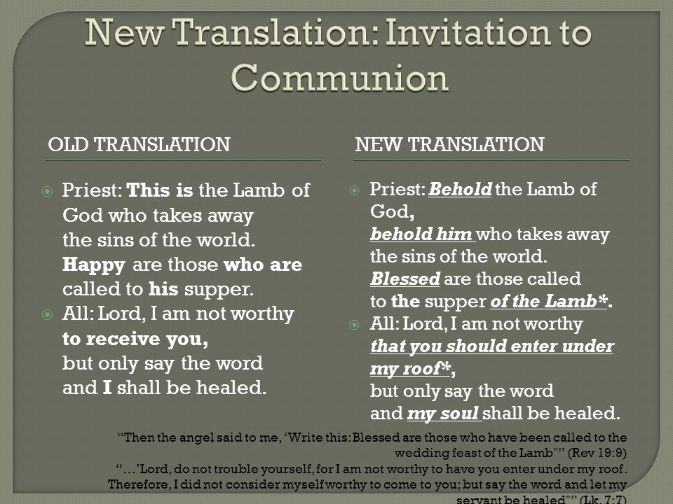 OLD TRANSLATIONNEW TRANSLATION  Priest: This is the Lamb of God who takes away the sins of the world. Happy are those who are called to his supper. 