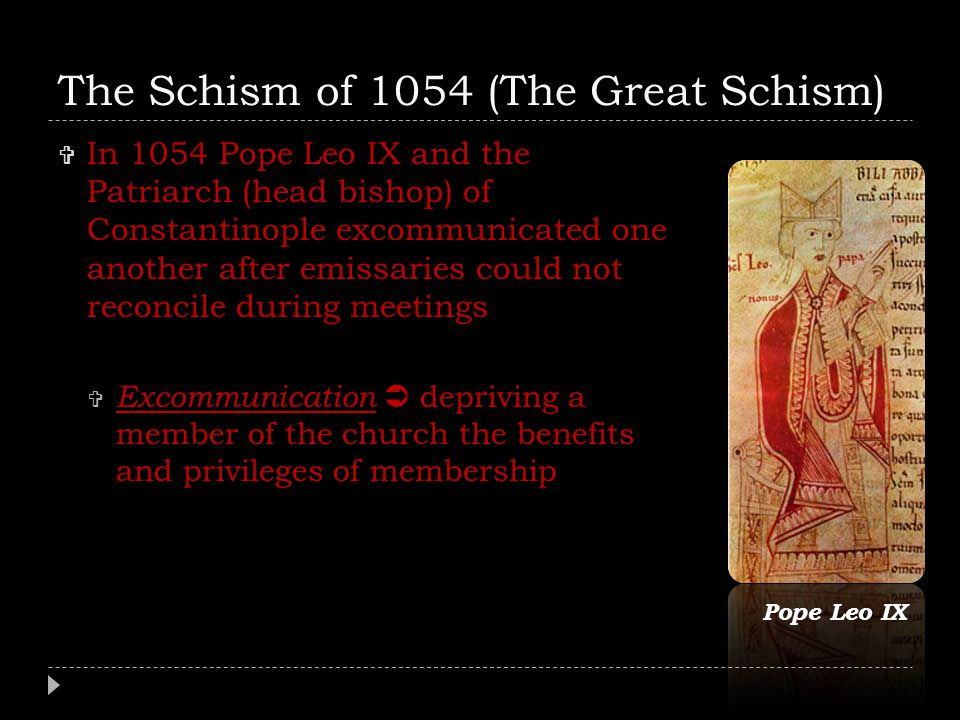 The Schism of 1054 (The Great Schism)  In 1054 Pope Leo IX and the Patriarch (head bishop) of Constantinople excommunicated one another after emissar
