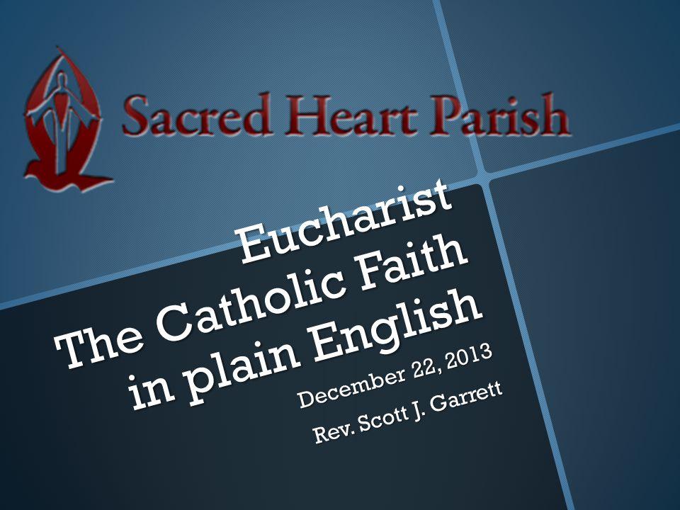 Eucharist The Catholic Faith in plain English December 22, 2013 Rev. Scott J. Garrett