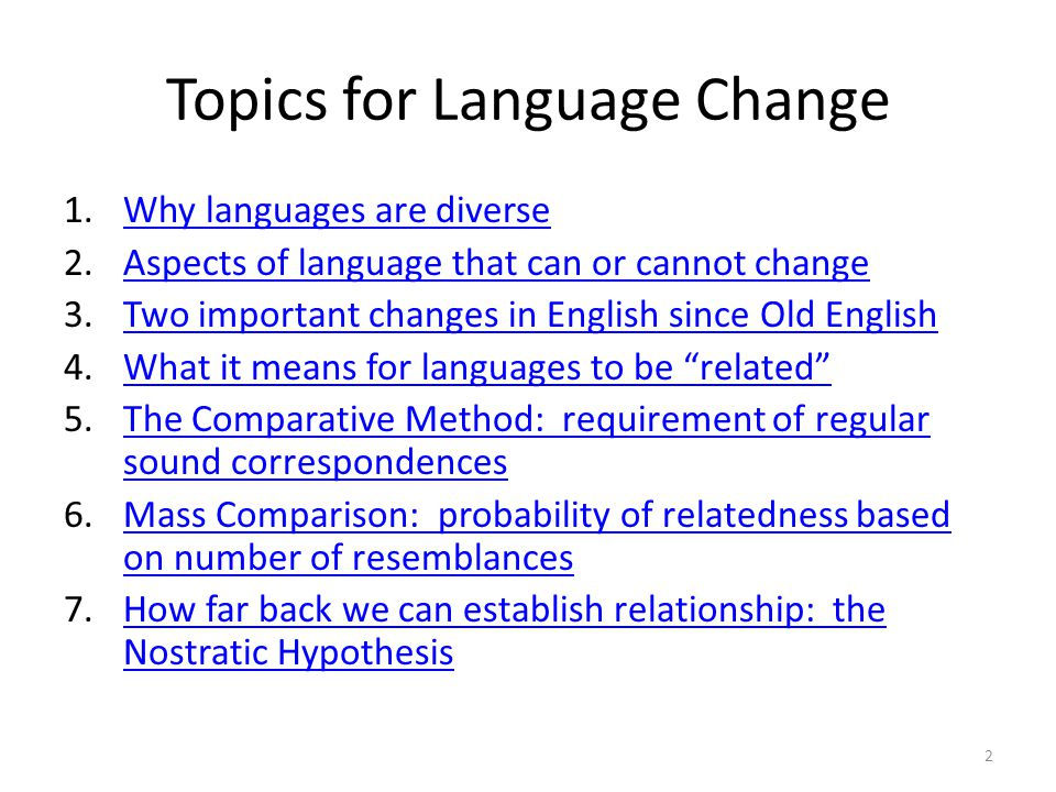 Topics for Language Change 1.Why languages are diverseWhy languages are diverse 2.Aspects of language that can or cannot changeAspects of language that can or cannot change 3.Two important changes in English since Old EnglishTwo important changes in English since Old English 4.What it means for languages to be related What it means for languages to be related 5.The Comparative Method: requirement of regular sound correspondencesThe Comparative Method: requirement of regular sound correspondences 6.Mass Comparison: probability of relatedness based on number of resemblancesMass Comparison: probability of relatedness based on number of resemblances 7.How far back we can establish relationship: the Nostratic HypothesisHow far back we can establish relationship: the Nostratic Hypothesis 2